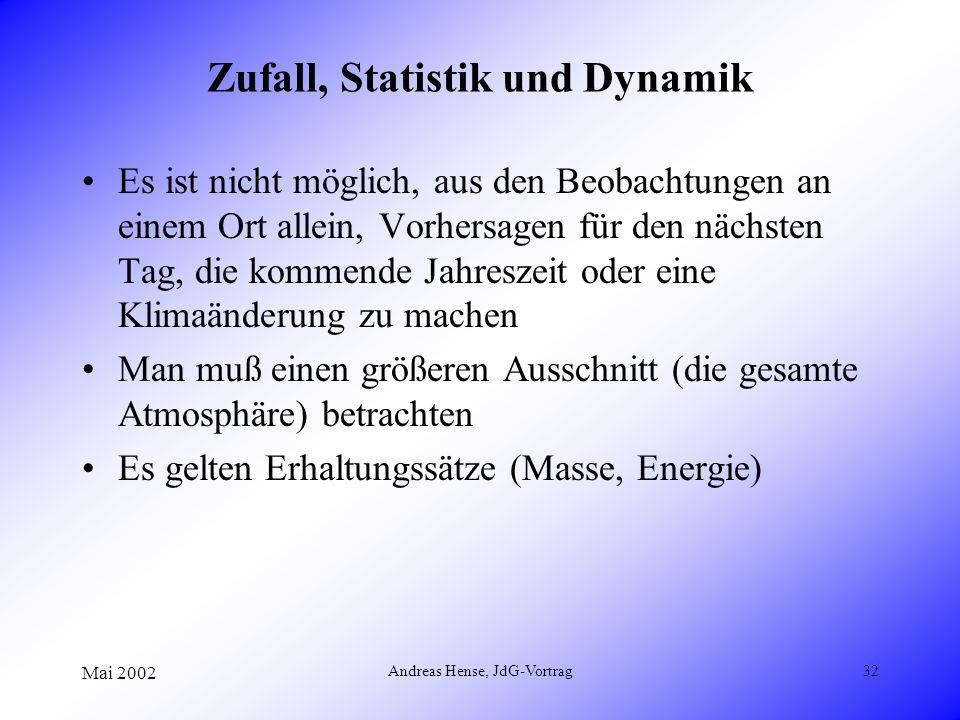 Mai 2002 Andreas Hense, JdG-Vortrag32 Zufall, Statistik und Dynamik Es ist nicht möglich, aus den Beobachtungen an einem Ort allein, Vorhersagen für d