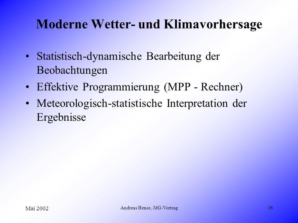 Mai 2002 Andreas Hense, JdG-Vortrag36 Moderne Wetter- und Klimavorhersage Statistisch-dynamische Bearbeitung der Beobachtungen Effektive Programmierun