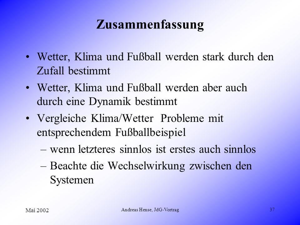 Mai 2002 Andreas Hense, JdG-Vortrag37 Zusammenfassung Wetter, Klima und Fußball werden stark durch den Zufall bestimmt Wetter, Klima und Fußball werde