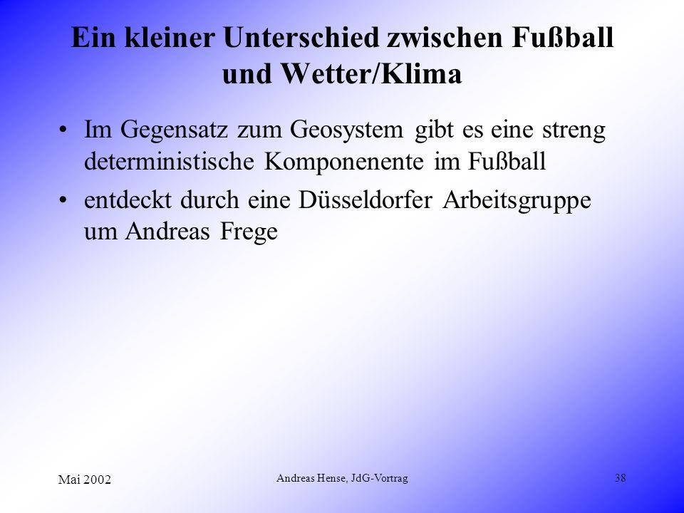 Mai 2002 Andreas Hense, JdG-Vortrag38 Ein kleiner Unterschied zwischen Fußball und Wetter/Klima Im Gegensatz zum Geosystem gibt es eine streng determi