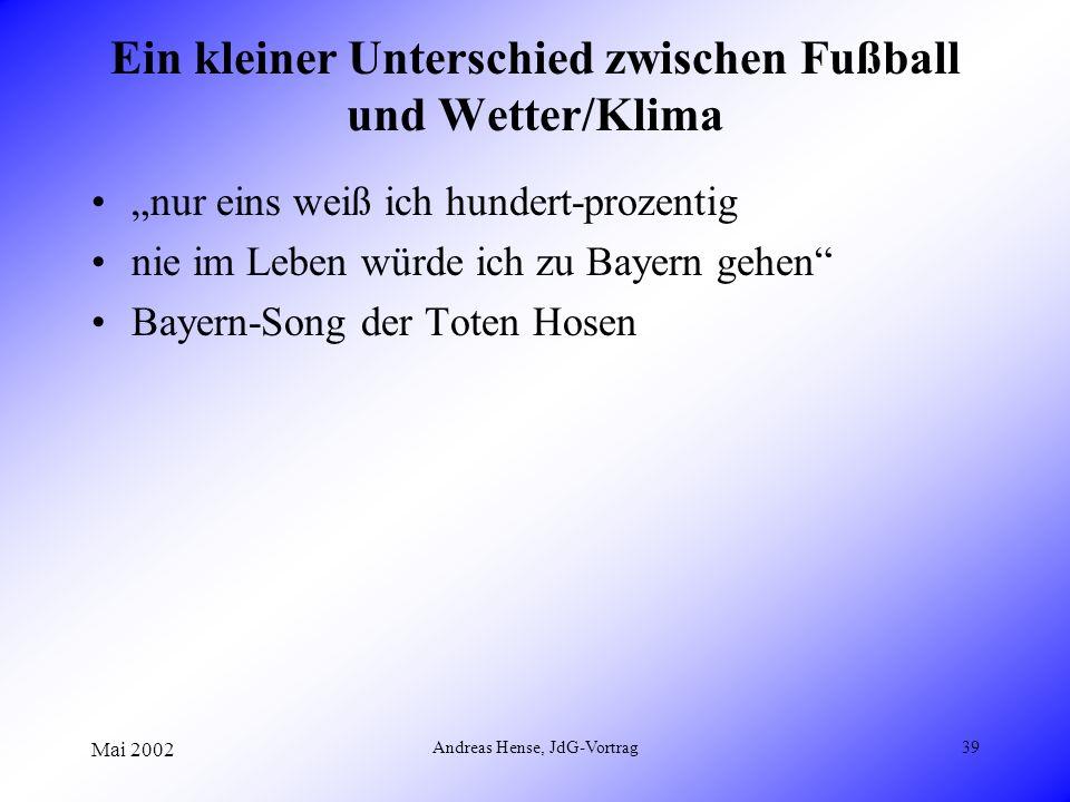 Mai 2002 Andreas Hense, JdG-Vortrag39 Ein kleiner Unterschied zwischen Fußball und Wetter/Klima nur eins weiß ich hundert-prozentig nie im Leben würde