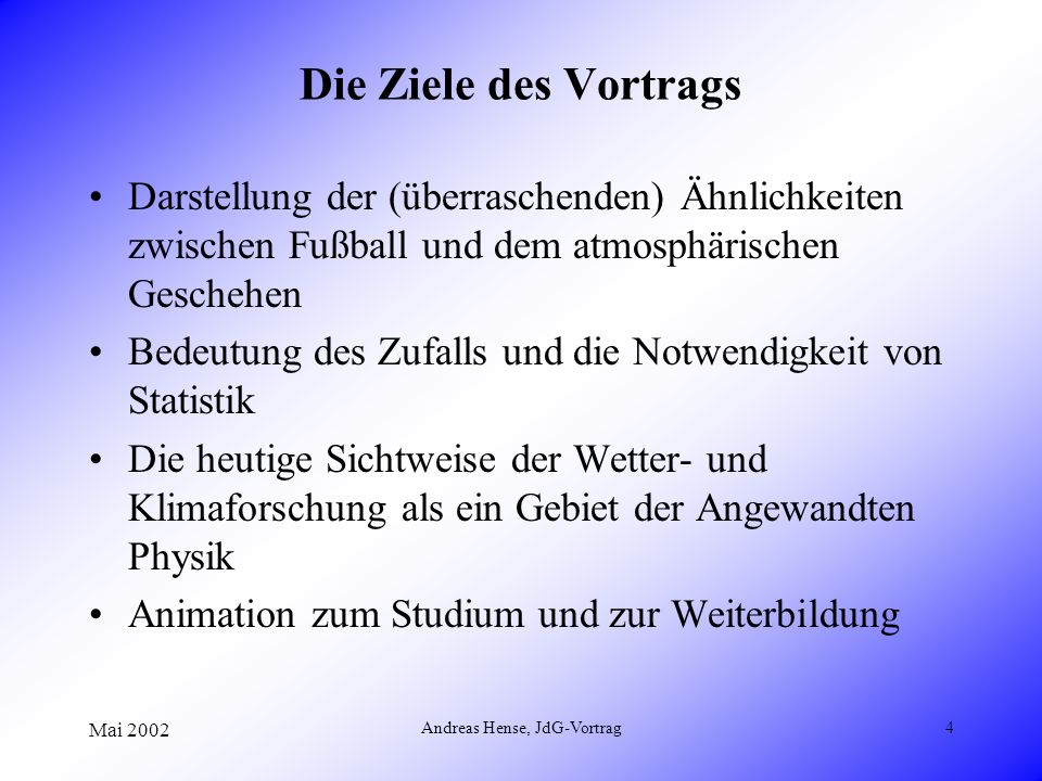 Mai 2002 Andreas Hense, JdG-Vortrag4 Die Ziele des Vortrags Darstellung der (überraschenden) Ähnlichkeiten zwischen Fußball und dem atmosphärischen Ge