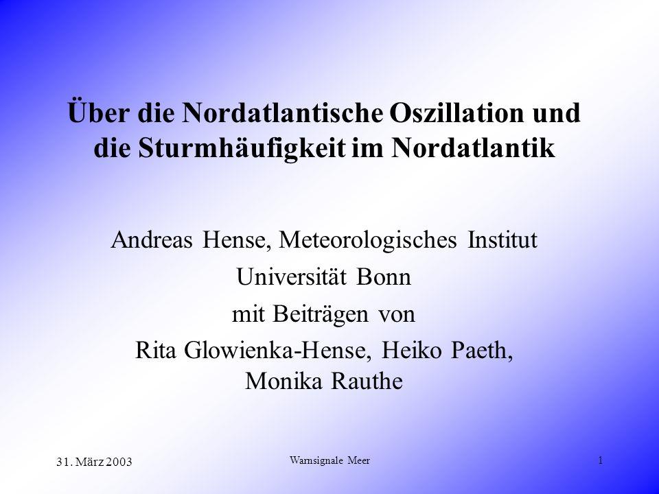 31. März 2003 Warnsignale Meer1 Über die Nordatlantische Oszillation und die Sturmhäufigkeit im Nordatlantik Andreas Hense, Meteorologisches Institut