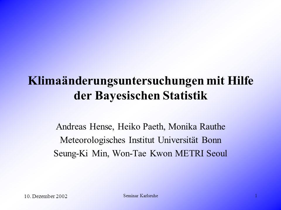 10. Dezember 2002 Seminar Karlsruhe1 Klimaänderungsuntersuchungen mit Hilfe der Bayesischen Statistik Andreas Hense, Heiko Paeth, Monika Rauthe Meteor