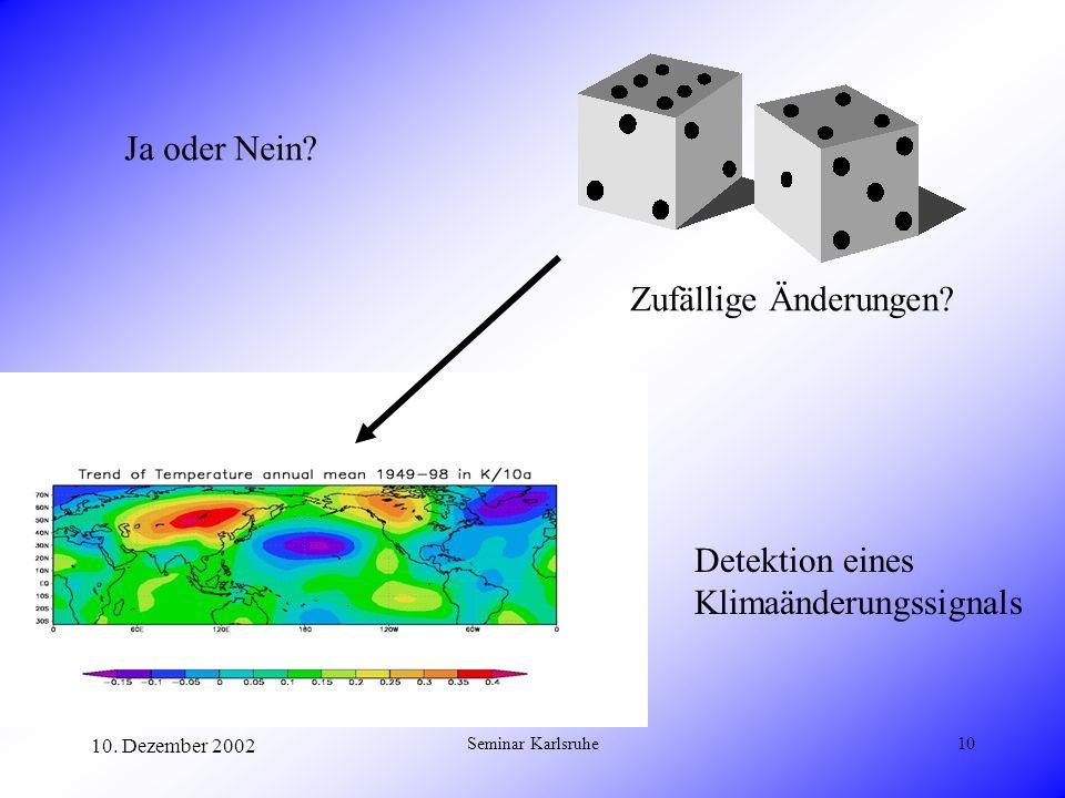 10. Dezember 2002 Seminar Karlsruhe10 Ja oder Nein? Detektion eines Klimaänderungssignals Zufällige Änderungen?