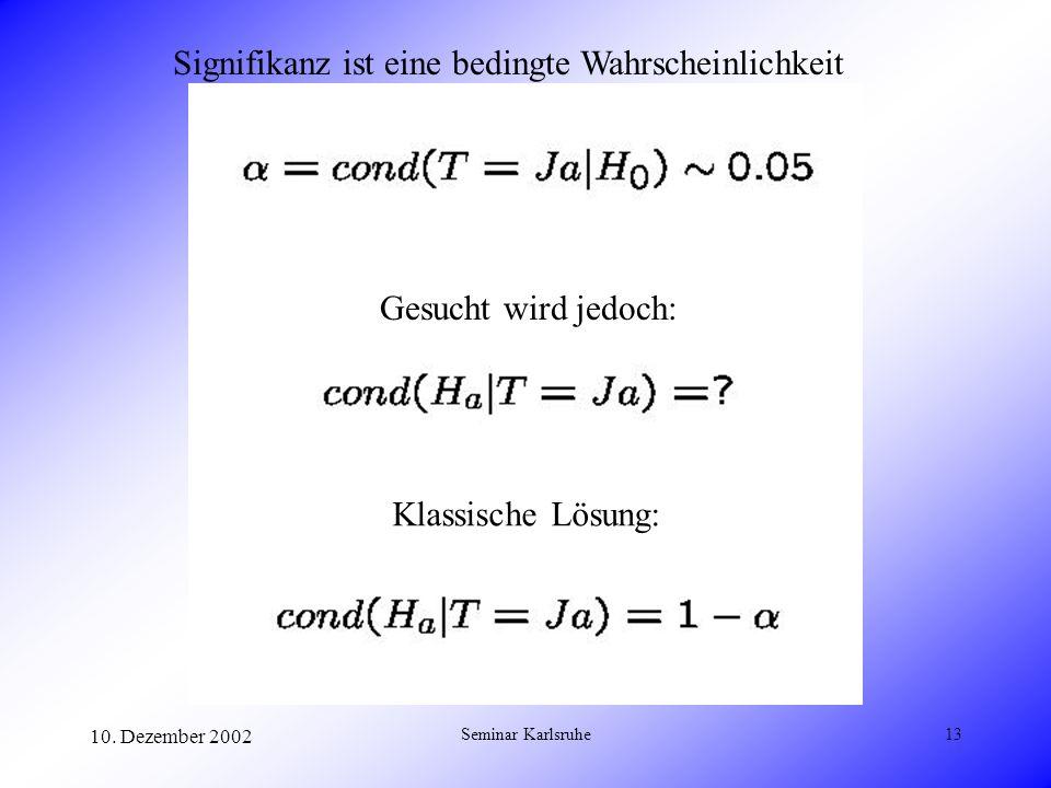 10. Dezember 2002 Seminar Karlsruhe13 Signifikanz ist eine bedingte Wahrscheinlichkeit Gesucht wird jedoch: Klassische Lösung: