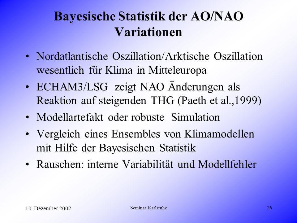 10. Dezember 2002 Seminar Karlsruhe26 Bayesische Statistik der AO/NAO Variationen Nordatlantische Oszillation/Arktische Oszillation wesentlich für Kli
