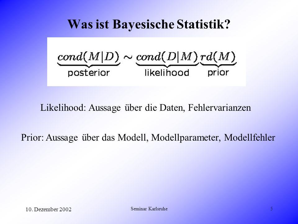 10. Dezember 2002 Seminar Karlsruhe5 Was ist Bayesische Statistik? Likelihood: Aussage über die Daten, Fehlervarianzen Prior: Aussage über das Modell,