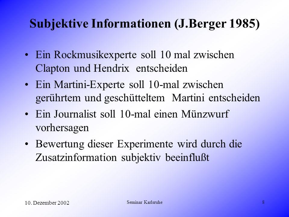 10. Dezember 2002 Seminar Karlsruhe8 Subjektive Informationen (J.Berger 1985) Ein Rockmusikexperte soll 10 mal zwischen Clapton und Hendrix entscheide