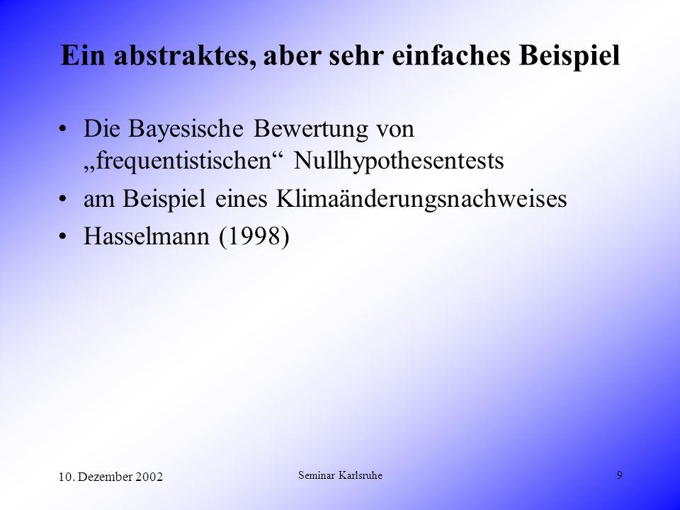 10. Dezember 2002 Seminar Karlsruhe9 Ein abstraktes, aber sehr einfaches Beispiel Die Bayesische Bewertung von frequentistischen Nullhypothesentests a