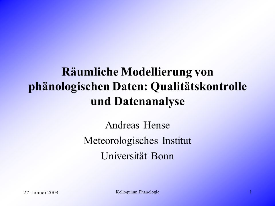 27. Januar 2003 Kolloquium Phänologie1 Räumliche Modellierung von phänologischen Daten: Qualitätskontrolle und Datenanalyse Andreas Hense Meteorologis