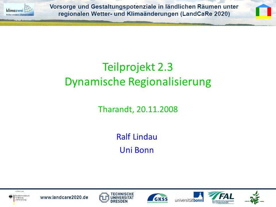 Vorsorge und Gestaltungspotenziale in ländlichen Räumen unter regionalen Wetter- und Klimaänderungen (LandCaRe 2020) www.landcare2020.de Teilprojekt 2.3 Dynamische Regionalisierung Tharandt, 20.11.2008 Ralf Lindau Uni Bonn