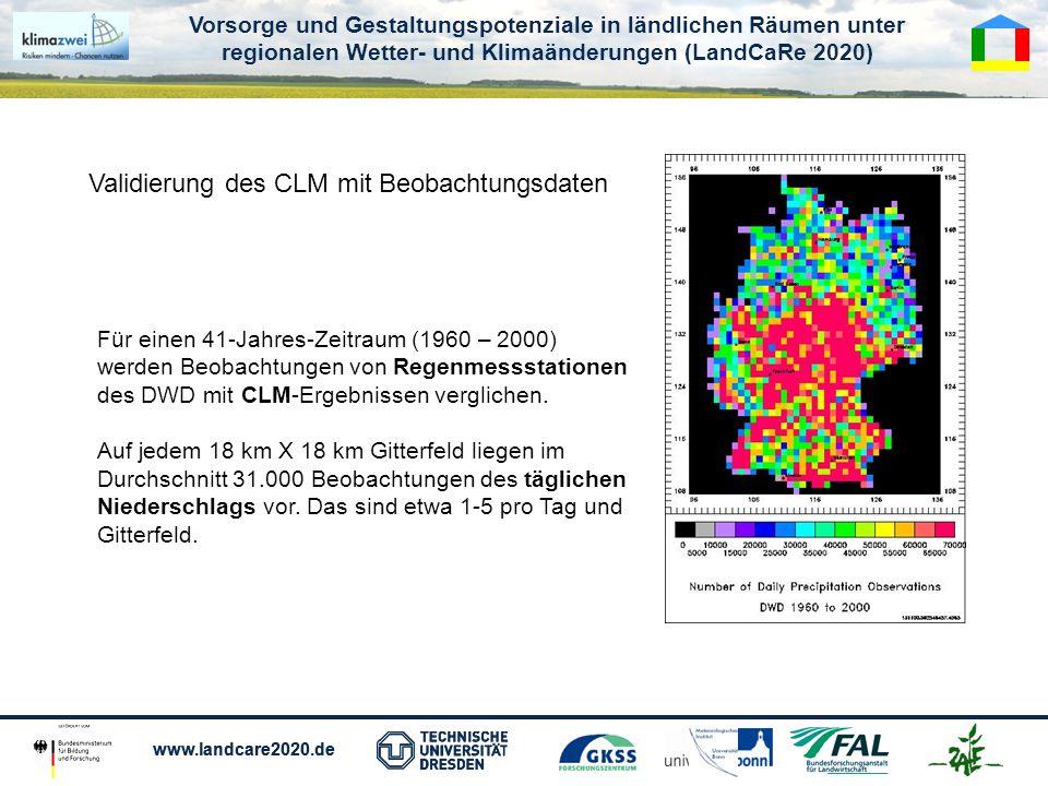 Vorsorge und Gestaltungspotenziale in ländlichen Räumen unter regionalen Wetter- und Klimaänderungen (LandCaRe 2020) www.landcare2020.de Vorsorge und Gestaltungspotenziale in ländlichen Räumen unter regionalen Wetter- und Klimaänderungen (LandCaRe 2020) www.landcare2020.de Validierung des CLM mit Beobachtungsdaten Für einen 41-Jahres-Zeitraum (1960 – 2000) werden Beobachtungen von Regenmessstationen des DWD mit CLM-Ergebnissen verglichen.