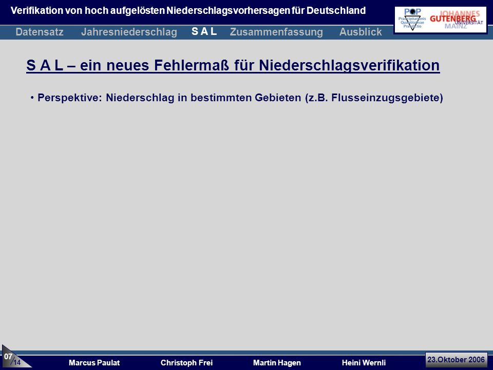 23.Oktober 2006 Marcus Paulat Christoph Frei Martin Hagen Heini Wernli S A L – ein neues Fehlermaß für Niederschlagsverifikation Perspektive: Niederschlag in bestimmten Gebieten (z.B.