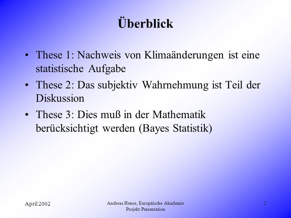 April 2002 Andreas Hense, Europäische Akademie Projekt Präsentation 2 Überblick These 1: Nachweis von Klimaänderungen ist eine statistische Aufgabe These 2: Das subjektiv Wahrnehmung ist Teil der Diskussion These 3: Dies muß in der Mathematik berücksichtigt werden (Bayes Statistik)