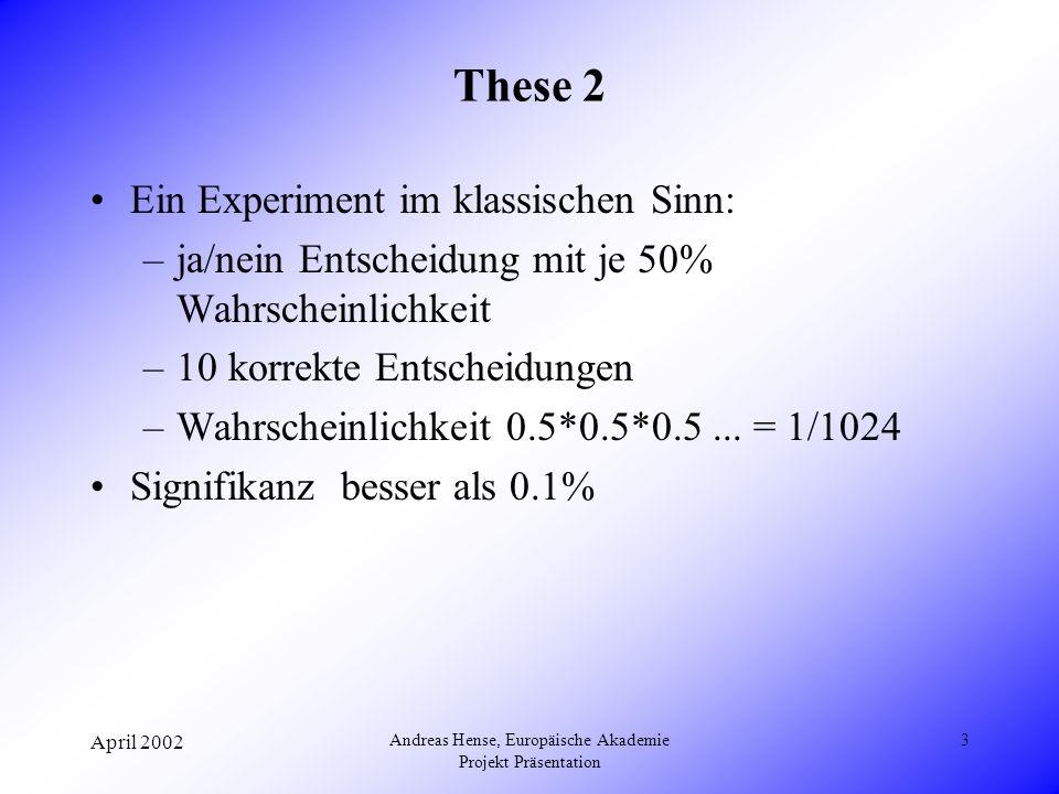 April 2002 Andreas Hense, Europäische Akademie Projekt Präsentation 3 These 2 Ein Experiment im klassischen Sinn: –ja/nein Entscheidung mit je 50% Wahrscheinlichkeit –10 korrekte Entscheidungen –Wahrscheinlichkeit 0.5*0.5*0.5...
