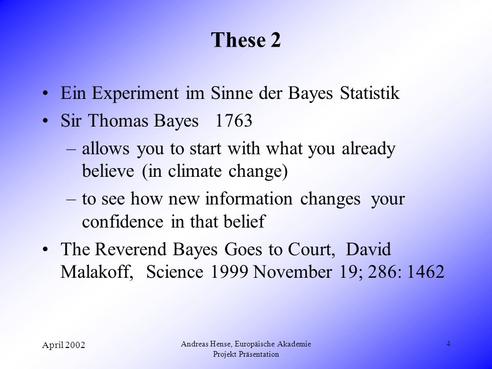 April 2002 Andreas Hense, Europäische Akademie Projekt Präsentation 4 These 2 Ein Experiment im Sinne der Bayes Statistik Sir Thomas Bayes 1763 –allows you to start with what you already believe (in climate change) –to see how new information changes your confidence in that belief The Reverend Bayes Goes to Court, David Malakoff, Science 1999 November 19; 286: 1462