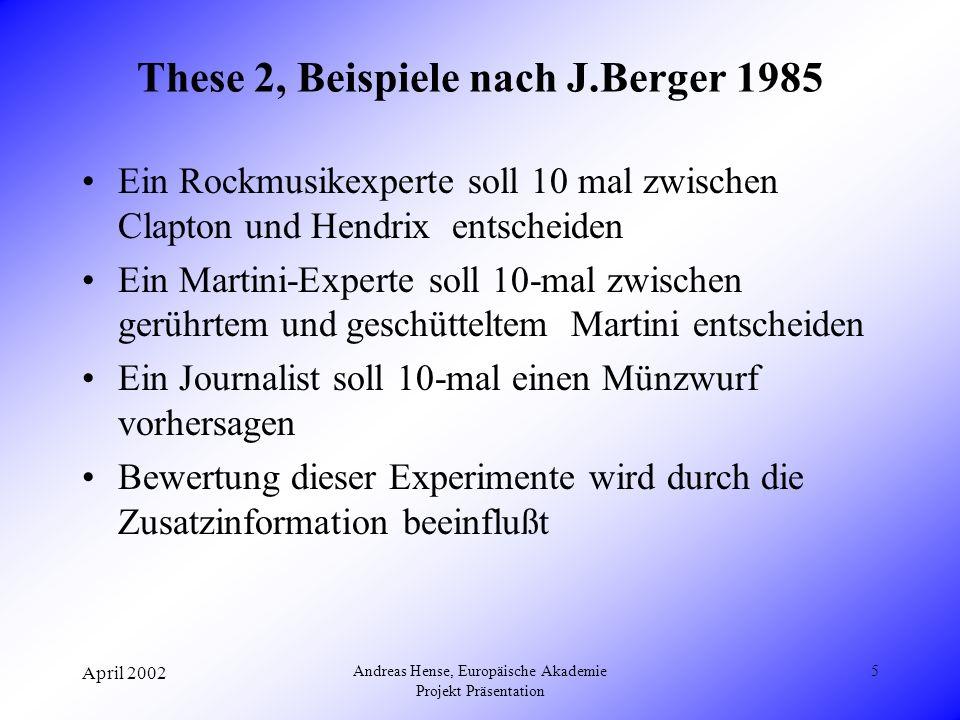 April 2002 Andreas Hense, Europäische Akademie Projekt Präsentation 5 These 2, Beispiele nach J.Berger 1985 Ein Rockmusikexperte soll 10 mal zwischen Clapton und Hendrix entscheiden Ein Martini-Experte soll 10-mal zwischen gerührtem und geschütteltem Martini entscheiden Ein Journalist soll 10-mal einen Münzwurf vorhersagen Bewertung dieser Experimente wird durch die Zusatzinformation beeinflußt