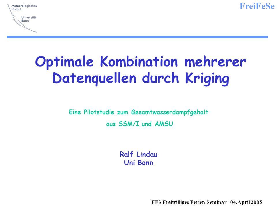 FreiFeSe FFS Freiwilliges Ferien Seminar - 04.April 2005 Optimale Kombination mehrerer Datenquellen durch Kriging Eine Pilotstudie zum Gesamtwasserdampfgehalt aus SSM/I und AMSU Ralf Lindau Uni Bonn