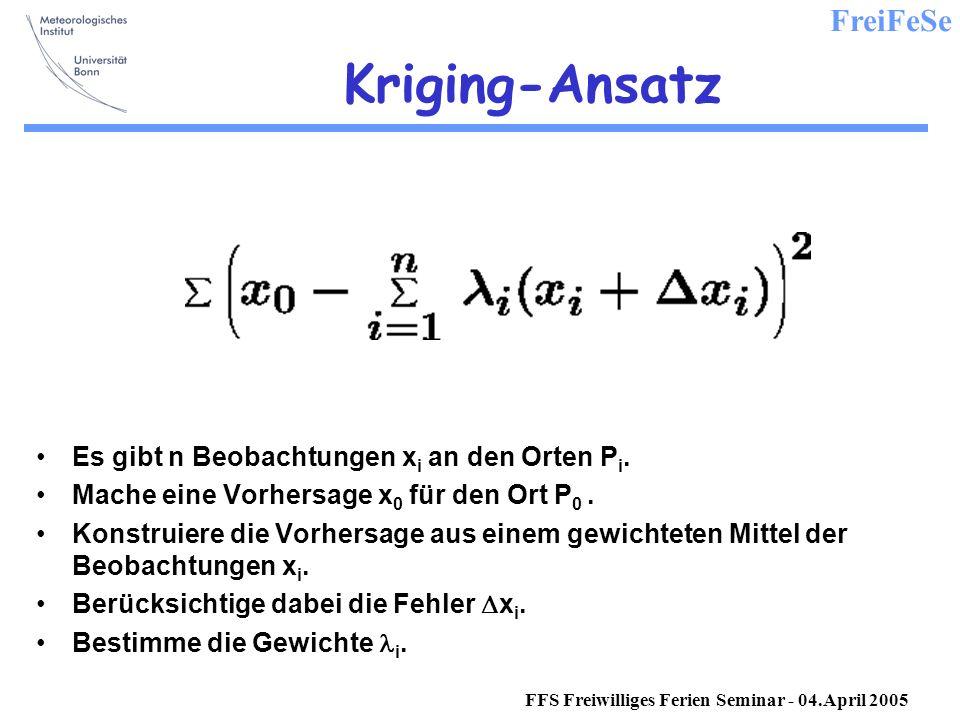 FreiFeSe FFS Freiwilliges Ferien Seminar - 04.April 2005 Kriging-Ansatz Es gibt n Beobachtungen x i an den Orten P i.