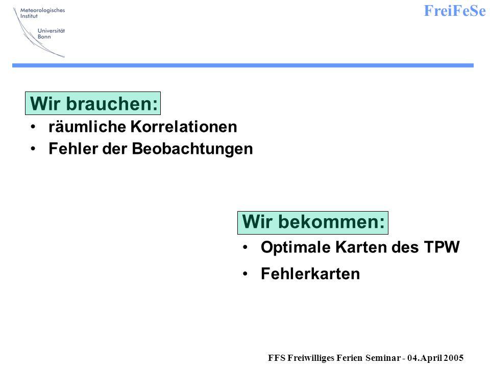 FreiFeSe FFS Freiwilliges Ferien Seminar - 04.April 2005 Wir brauchen: räumliche Korrelationen Fehler der Beobachtungen Wir bekommen: Optimale Karten des TPW Fehlerkarten