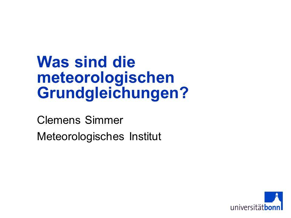 Clemens Simmer Meteorologisches Institut Was sind die meteorologischen Grundgleichungen?
