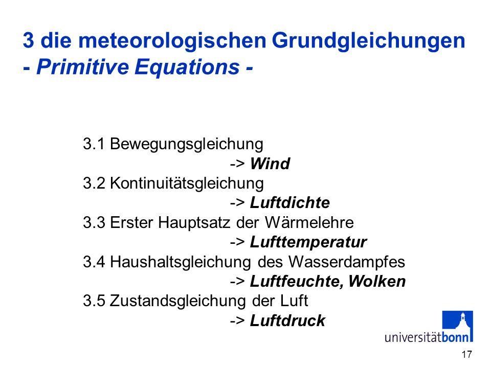 17 3 die meteorologischen Grundgleichungen - Primitive Equations - 3.1 Bewegungsgleichung -> Wind 3.2 Kontinuitätsgleichung -> Luftdichte 3.3 Erster H