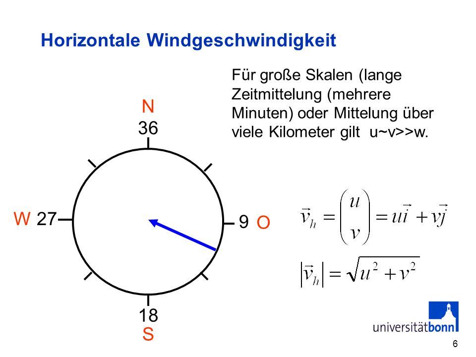 6 Horizontale Windgeschwindigkeit 36 27 9 18 W O S N Für große Skalen (lange Zeitmittelung (mehrere Minuten) oder Mittelung über viele Kilometer gilt