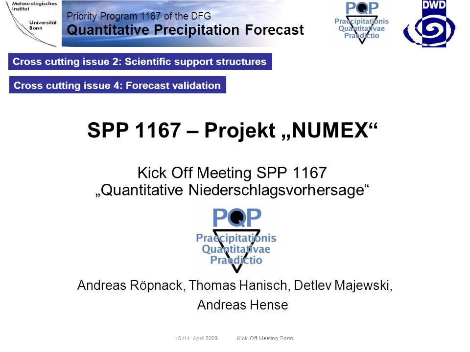 Priority Program 1167 of the DFG Quantitative Precipitation Forecast 10./11. April 2008 Kick-Off-Meeting, Bonn Cross cutting issue 2: Scientific suppo