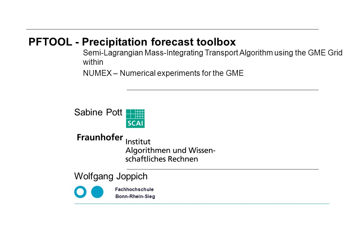 NUMEX – Numerical experiments for the GME Fachhochschule Bonn-Rhein-Sieg Wolfgang Joppich PFTOOL - Precipitation forecast toolbox Semi-Lagrangian Mass-Integrating Transport Algorithm using the GME Grid within Sabine Pott
