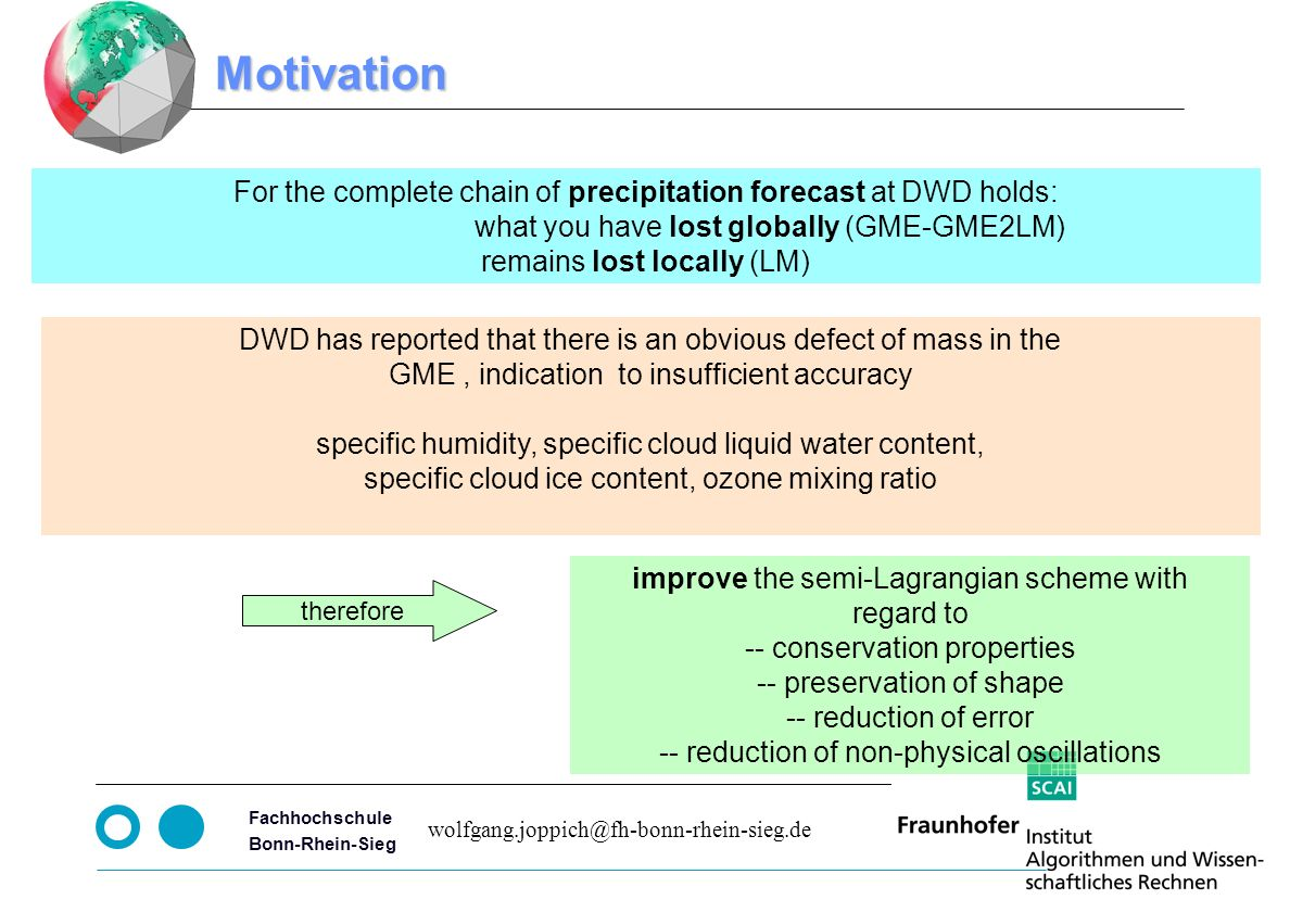 Seite 3 Fachhochschule Bonn-Rhein-Sieg wolfgang.joppich@fh-bonn-rhein-sieg.de improve the semi-Lagrangian scheme with regard to -- conservation properties -- preservation of shape -- reduction of error -- reduction of non-physical oscillations Motivation For the complete chain of precipitation forecast at DWD holds: what you have lost globally (GME-GME2LM) remains lost locally (LM) therefore DWD has reported that there is an obvious defect of mass in the GME, indication to insufficient accuracy specific humidity, specific cloud liquid water content, specific cloud ice content, ozone mixing ratio