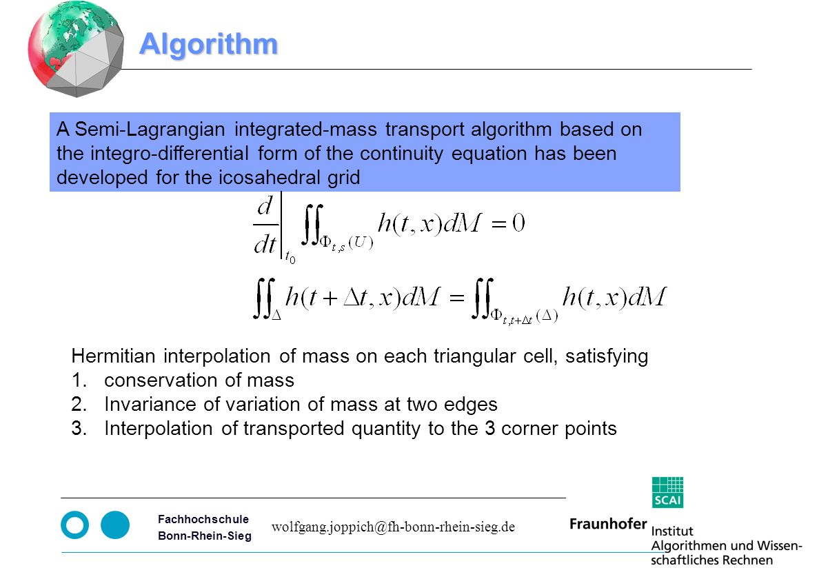 Seite 4 Fachhochschule Bonn-Rhein-Sieg wolfgang.joppich@fh-bonn-rhein-sieg.de Algorithm A Semi-Lagrangian integrated-mass transport algorithm based on the integro-differential form of the continuity equation has been developed for the icosahedral grid Hermitian interpolation of mass on each triangular cell, satisfying 1.conservation of mass 2.Invariance of variation of mass at two edges 3.Interpolation of transported quantity to the 3 corner points