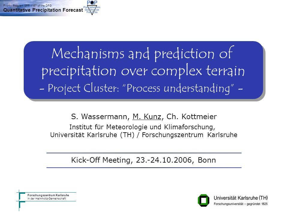 Institut für Meteorologie und Klimaforschung, Karlsruhe Kick-Off Meeting Bonn 23./24.10.2006 Priority Program SPP 1167 of the DFG Quantitative Precipitation Forecast Forschungszentrum Karlsruhe in der Helmholtz-Gemeinschaft Mechanisms and prediction of precipitation over complex terrain - Project Cluster: Process understanding - Mechanisms and prediction of precipitation over complex terrain - Project Cluster: Process understanding - S.