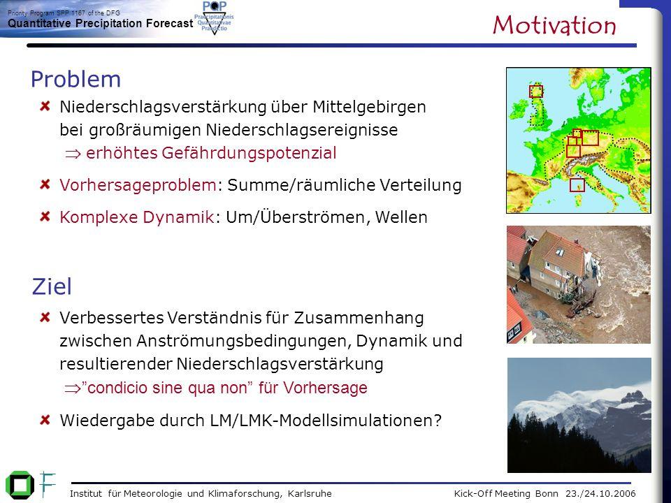 Institut für Meteorologie und Klimaforschung, Karlsruhe Kick-Off Meeting Bonn 23./24.10.2006 Priority Program SPP 1167 of the DFG Quantitative Precipitation Forecast Analyse realer Ereignisse: Niederschlagseffizienz, räuml.
