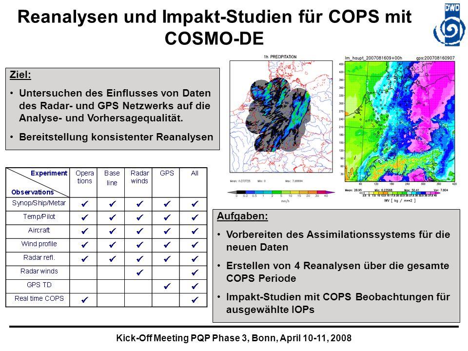 Kick-Off Meeting PQP Phase 3, Bonn, April 10-11, 2008 Reanalysen und Impakt-Studien für COPS mit COSMO-DE Ziel: Untersuchen des Einflusses von Daten des Radar- und GPS Netzwerks auf die Analyse- und Vorhersagequalität.