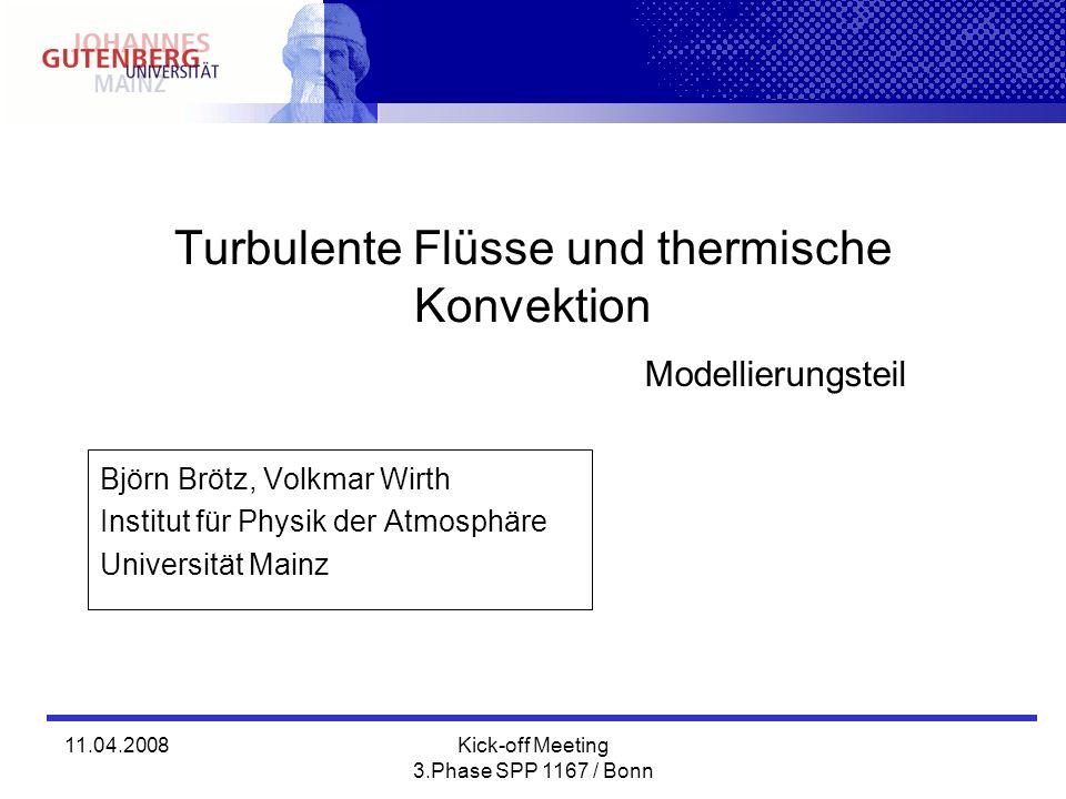 11.04.2008Kick-off Meeting 3.Phase SPP 1167 / Bonn Turbulente Flüsse und thermische Konvektion Björn Brötz, Volkmar Wirth Institut für Physik der Atmosphäre Universität Mainz Modellierungsteil