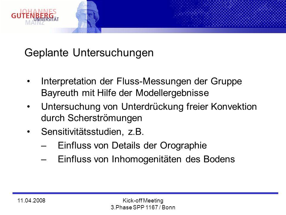 11.04.2008Kick-off Meeting 3.Phase SPP 1167 / Bonn Geplante Untersuchungen Interpretation der Fluss-Messungen der Gruppe Bayreuth mit Hilfe der Modellergebnisse Untersuchung von Unterdrückung freier Konvektion durch Scherströmungen Sensitivitätsstudien, z.B.