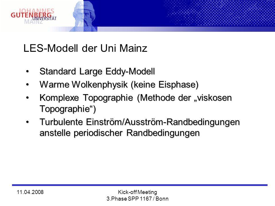 11.04.2008Kick-off Meeting 3.Phase SPP 1167 / Bonn LES-Modell der Uni Mainz Standard Large Eddy-ModellStandard Large Eddy-Modell Warme Wolkenphysik (keine Eisphase)Warme Wolkenphysik (keine Eisphase) Komplexe Topographie (Methode der viskosen Topographie)Komplexe Topographie (Methode der viskosen Topographie) Turbulente Einström/Ausström-Randbedingungen anstelle periodischer RandbedingungenTurbulente Einström/Ausström-Randbedingungen anstelle periodischer Randbedingungen