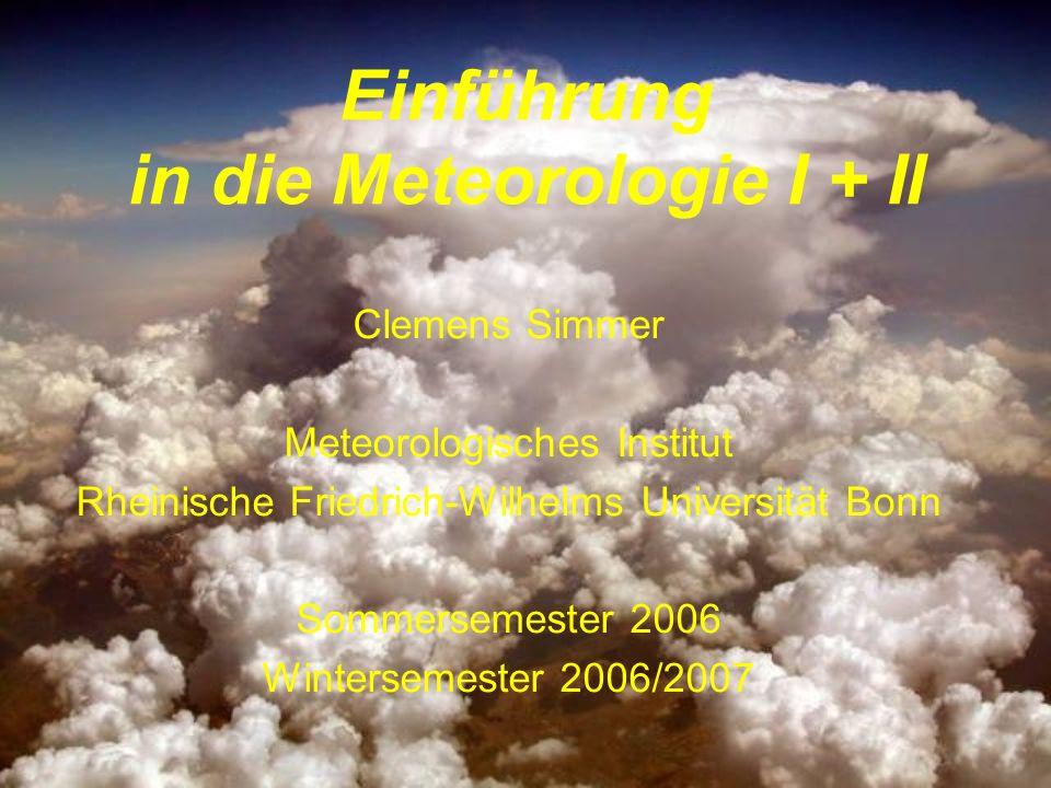 Einführung in die Meteorologie I + II Clemens Simmer Meteorologisches Institut Rheinische Friedrich-Wilhelms Universität Bonn Sommersemester 2006 Wint