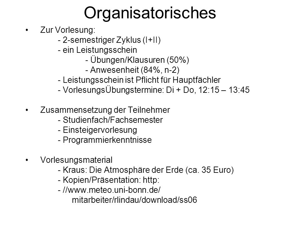 Organisatorisches Zur Vorlesung: - 2-semestriger Zyklus (I+II) - ein Leistungsschein - Übungen/Klausuren (50%) - Anwesenheit (84%, n-2) - Leistungssch