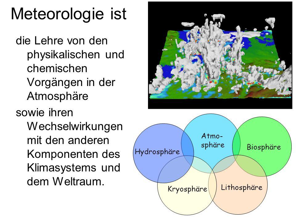 Meteorologie ist die Lehre von den physikalischen und chemischen Vorgängen in der Atmosphäre sowie ihren Wechselwirkungen mit den anderen Komponenten