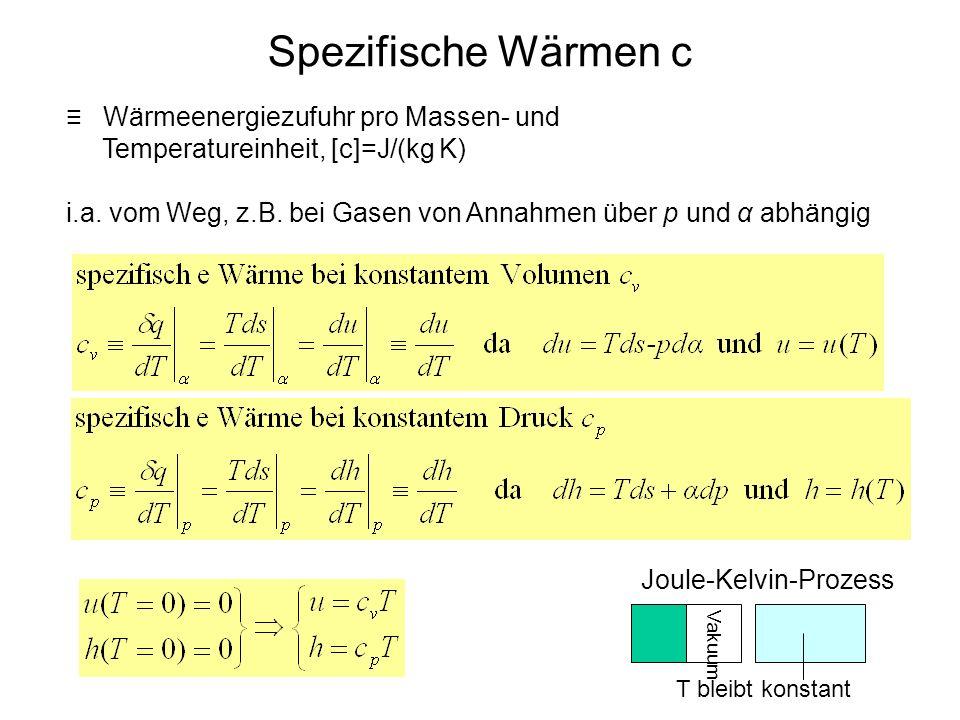 Spezifische Wärmen c Wärmeenergiezufuhr pro Massen- und Temperatureinheit, [c]=J/(kg K) i.a. vom Weg, z.B. bei Gasen von Annahmen über p und α abhängi