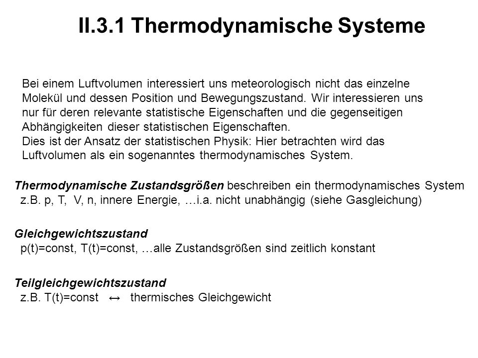 II.3.1 Thermodynamische Systeme Thermodynamische Zustandsgrößen beschreiben ein thermodynamisches System z.B. p, T, V, n, innere Energie, …i.a. nicht