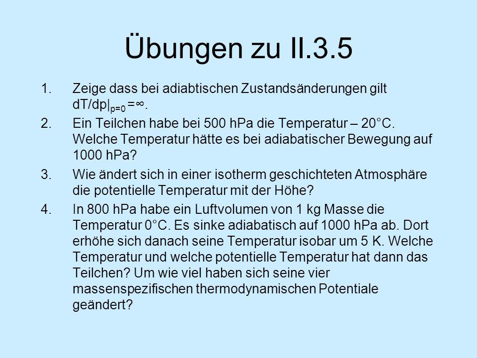 Übungen zu II.3.5 1.Zeige dass bei adiabtischen Zustandsänderungen gilt dT/dp| p=0 =. 2.Ein Teilchen habe bei 500 hPa die Temperatur – 20°C. Welche Te