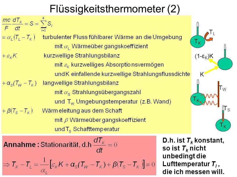 Flüssigkeitsthermometer (2) TKTK TLTL TKTK K (1-ε K )K TKTK TWTW TSTS TKTK D.h. ist T k konstant, so ist T k nicht unbedingt die Lufttemperatur T l, d
