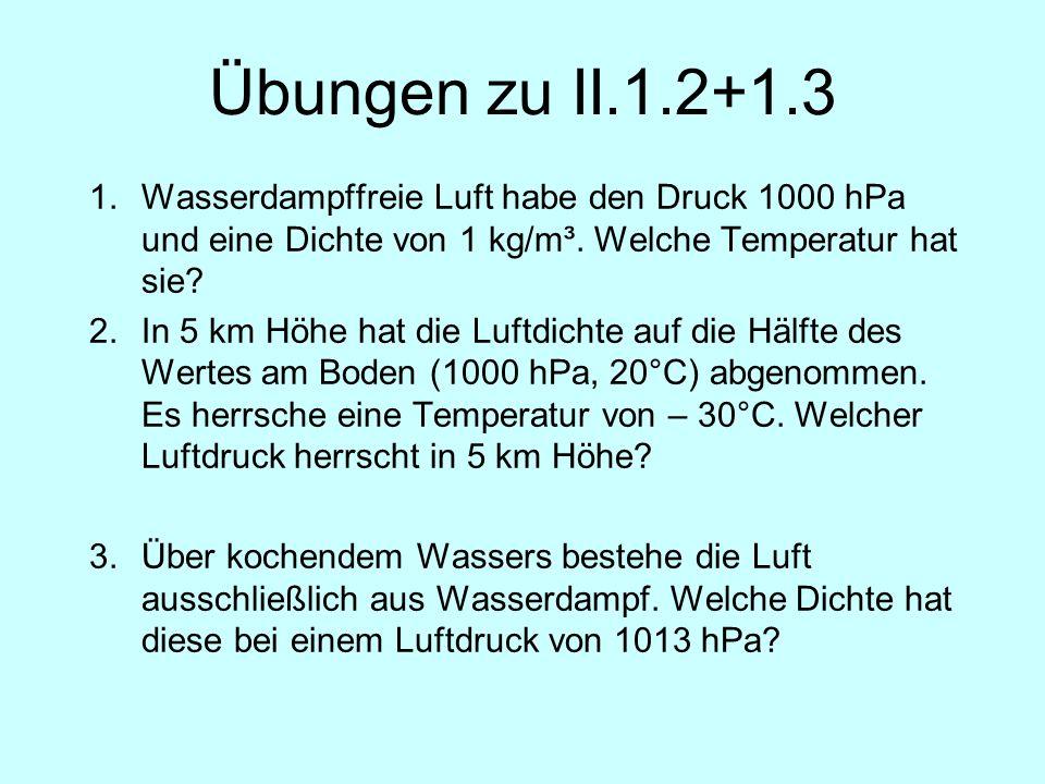 Übungen zu II.1.2+1.3 1.Wasserdampffreie Luft habe den Druck 1000 hPa und eine Dichte von 1 kg/m³. Welche Temperatur hat sie? 2.In 5 km Höhe hat die L