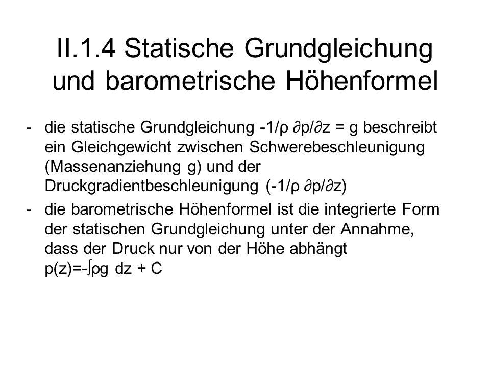 II.1.4 Statische Grundgleichung und barometrische Höhenformel -die statische Grundgleichung -1/ρ p/z = g beschreibt ein Gleichgewicht zwischen Schwere