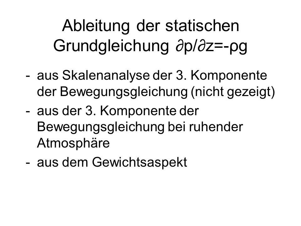 Ableitung der statischen Grundgleichung p/z=-ρg -aus Skalenanalyse der 3. Komponente der Bewegungsgleichung (nicht gezeigt) -aus der 3. Komponente der