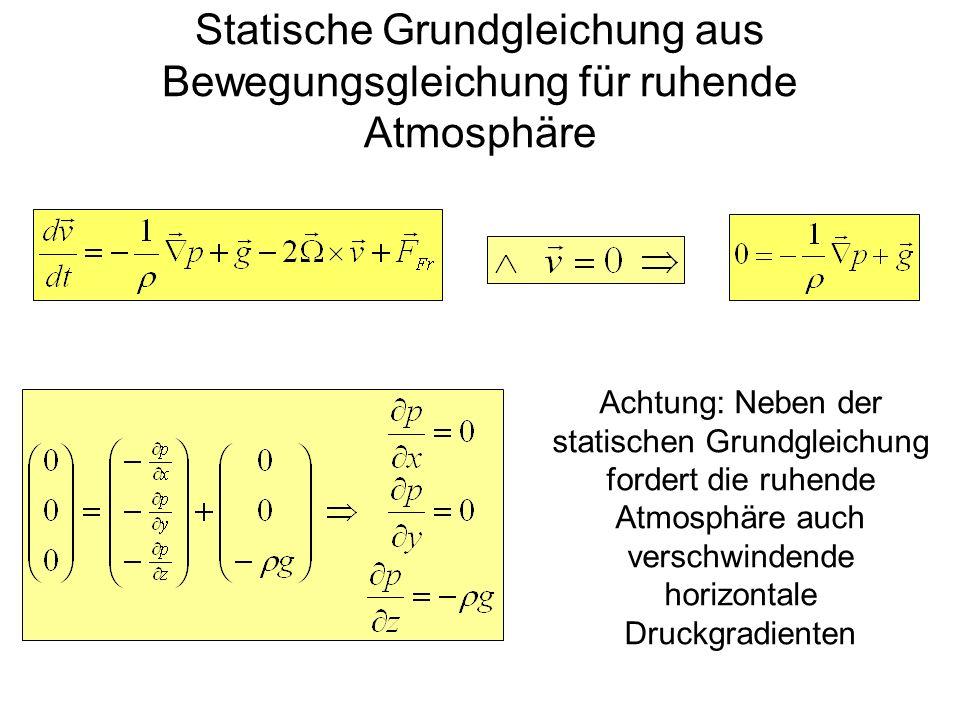 Statische Grundgleichung aus Bewegungsgleichung für ruhende Atmosphäre Achtung: Neben der statischen Grundgleichung fordert die ruhende Atmosphäre auc