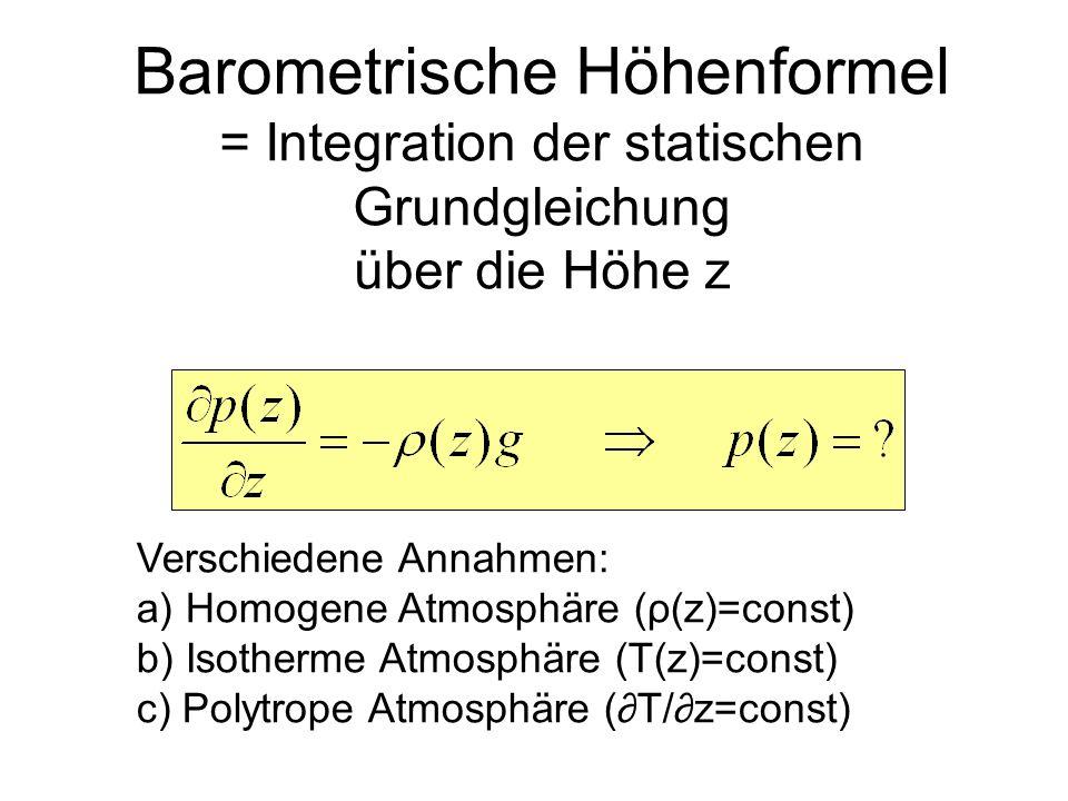 Barometrische Höhenformel = Integration der statischen Grundgleichung über die Höhe z Verschiedene Annahmen: a) Homogene Atmosphäre (ρ(z)=const) b) Is